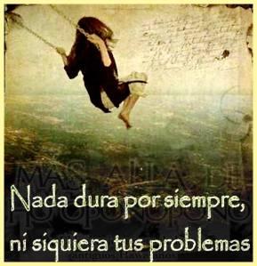 Nada dura para sempre, nem mesmo os problemas